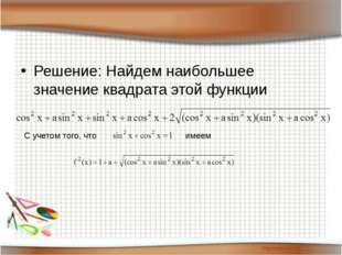 Решение: Найдем наибольшее значение квадрата этой функции С учетом того, что