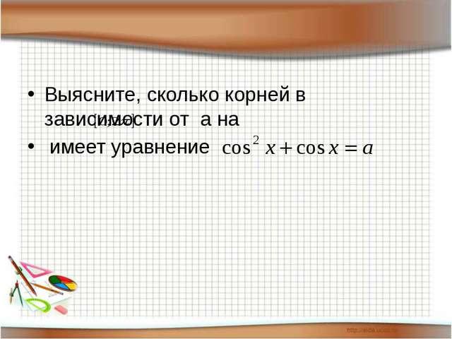Выясните, сколько корней в зависимости от а на имеет уравнение