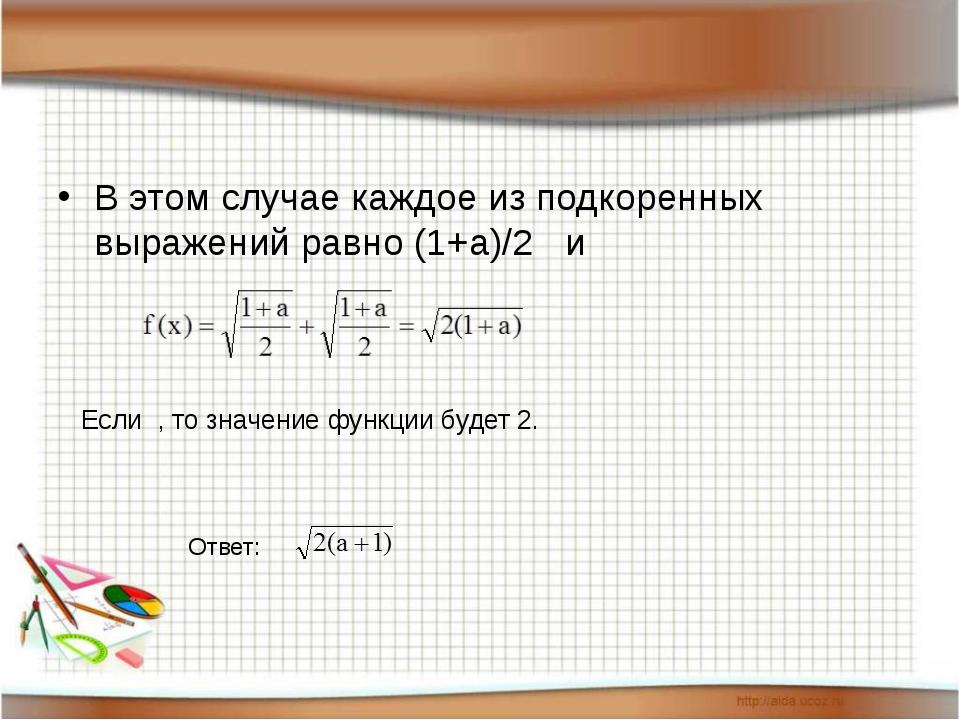 В этом случае каждое из подкоренных выражений равно (1+a)/2 и Если , то знач...