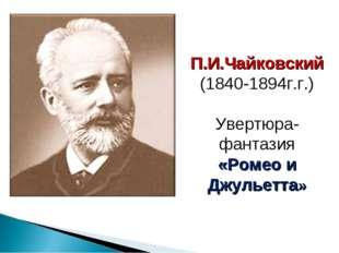 П.И.Чайковский (1840-1894г.г.) Увертюра-фантазия «Ромео и Джульетта»