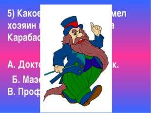 5) Какое ученое звание имел хозяин кукольного театра Карабас-Барабас? А. Докт