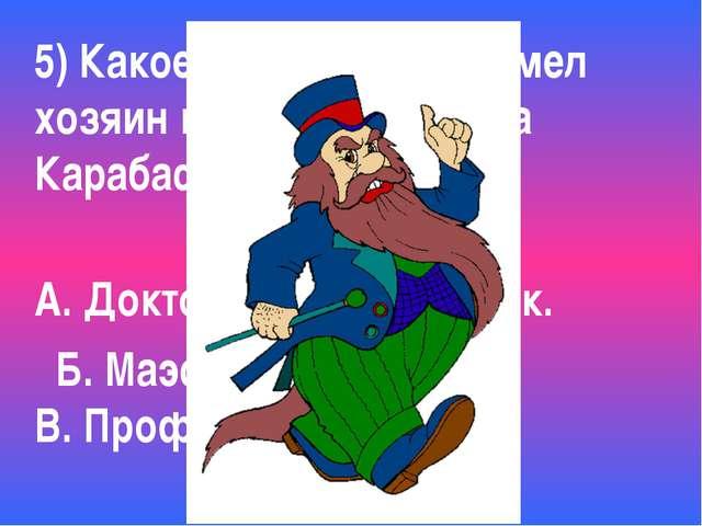5) Какое ученое звание имел хозяин кукольного театра Карабас-Барабас? А. Докт...