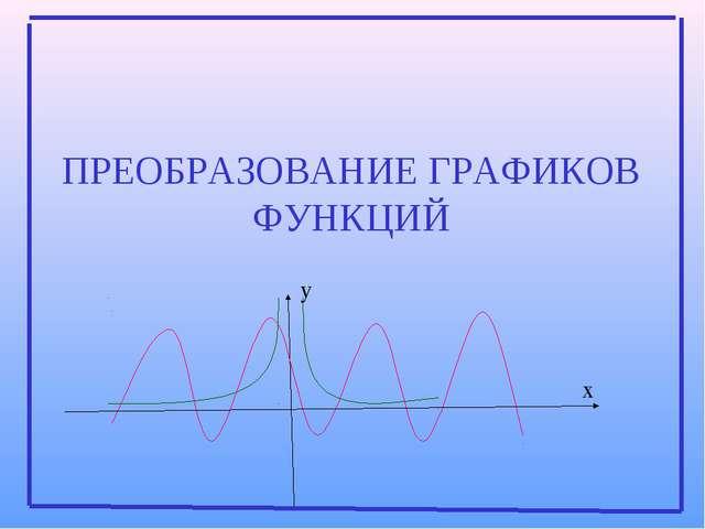 x y ПРЕОБРАЗОВАНИЕ ГРАФИКОВ ФУНКЦИЙ