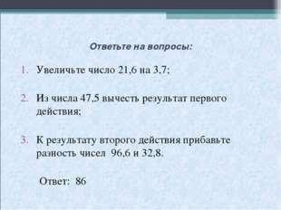 Ответьте на вопросы: Увеличьте число 21,6 на 3,7; Из числа 47,5 вычесть резул
