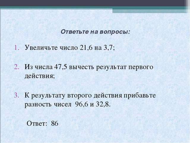 Ответьте на вопросы: Увеличьте число 21,6 на 3,7; Из числа 47,5 вычесть резул...