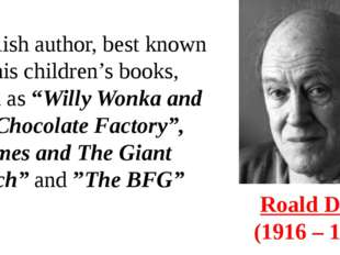 Roald Dahl  (1916 – 1990) English author, best known for his children's books