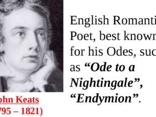 John Keats  (1795 – 1821) English Romantic Poet, best known for his Odes, suc