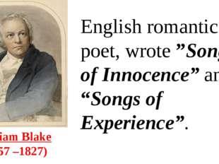 "William Blake (1757 –1827) English romantic poet, wrote""Songs of Innocence"""