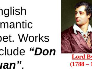 "Lord Byron  (1788 – 1824) English romantic poet. Works include ""Don Juan""."