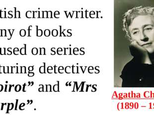 Agatha Christie  (1890 – 1976) British crime writer. Many of books focused on