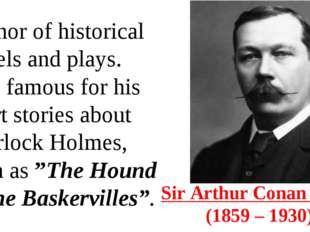 Sir Arthur Conan Doyle (1859 – 1930) Author of historical novels and plays.