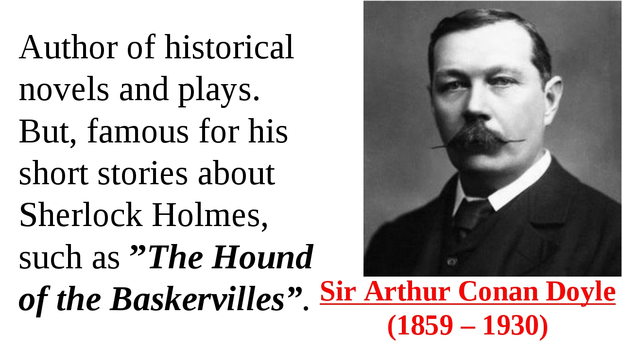 Sir Arthur Conan Doyle (1859 – 1930) Author of historical novels and plays....