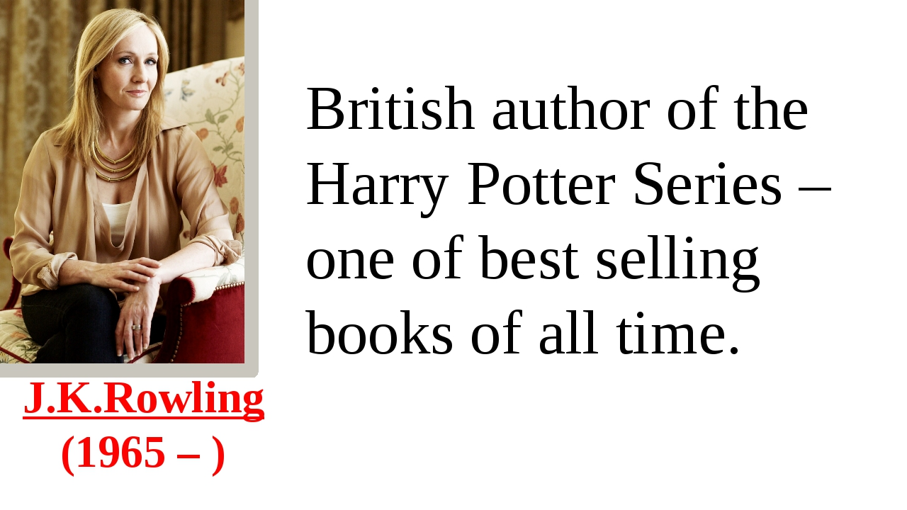 J.K.Rowling  (1965 – ) British author of the Harry Potter Series – one of bes...