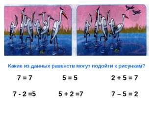 Какие из данных равенств могут подойти к рисункам? 7 = 7 5 = 5 2 + 5 = 7 7 -