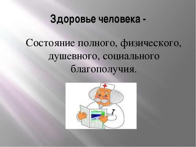 Здоровье человека - Состояние полного, физического, душевного, социального бл...