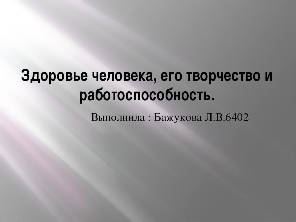 Здоровье человека, его творчество и работоспособность. Выполнила : Бажукова Л...