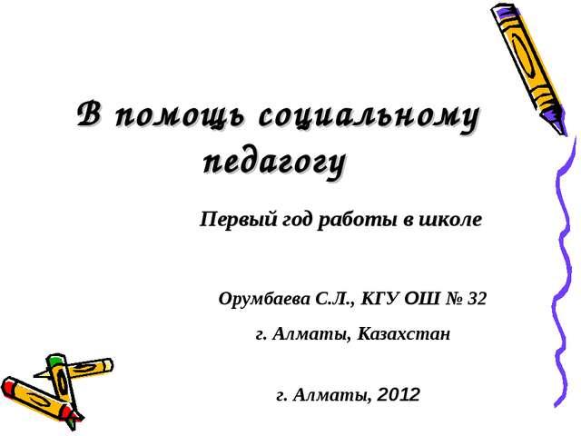 В помощь социальному педагогу Первый год работы в школе Орумбаева С.Л., КГУ О...