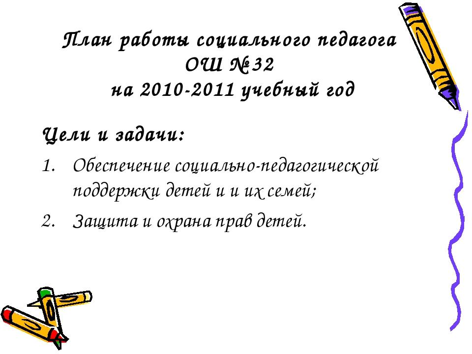 План работы социального педагога ОШ № 32 на 2010-2011 учебный год Цели и зада...