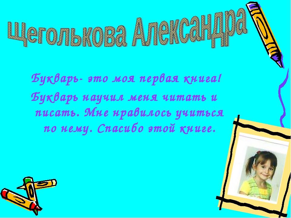 Букварь- это моя первая книга! Букварь научил меня читать и писать. Мне нрав...