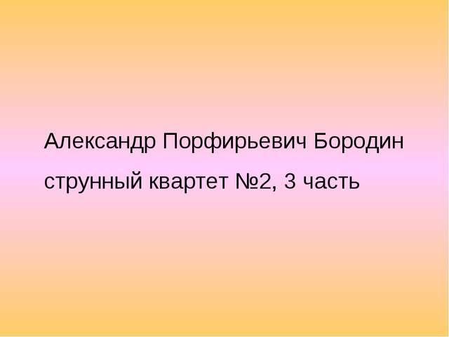 Александр Порфирьевич Бородин струнный квартет №2, 3 часть
