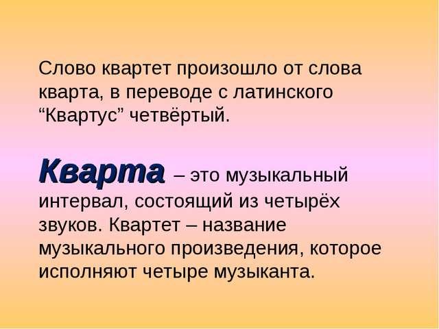 "Слово квартет произошло от слова кварта, в переводе с латинского ""Квартус"" че..."