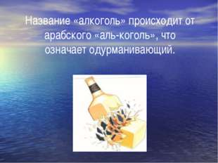 Название «алкоголь» происходит от арабского «аль-коголь», что означает одурма
