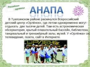 В Туапсинском районе раскинулся Всероссийский детский центр «Орлёнок», где л