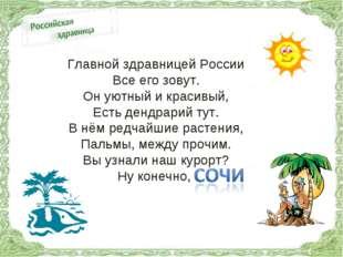 Главной здравницей России Все его зовут. Он уютный и красивый, Есть дендрарий
