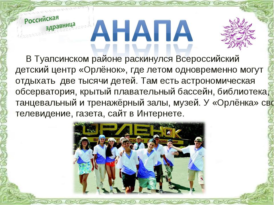 В Туапсинском районе раскинулся Всероссийский детский центр «Орлёнок», где л...