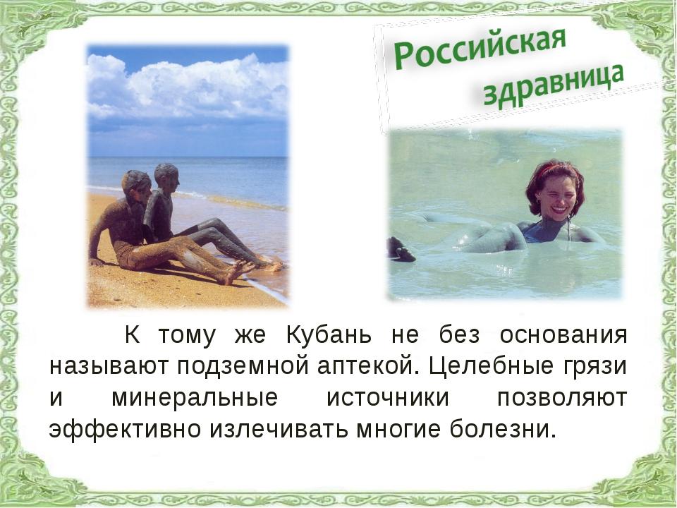 К тому же Кубань не без основания называют подземной аптекой. Целебные грязи...