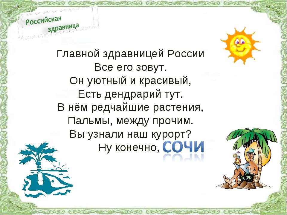 Главной здравницей России Все его зовут. Он уютный и красивый, Есть дендрарий...