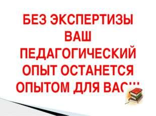 БЕЗ ЭКСПЕРТИЗЫ ВАШ ПЕДАГОГИЧЕСКИЙ ОПЫТ ОСТАНЕТСЯ ОПЫТОМ ДЛЯ ВАС!!!
