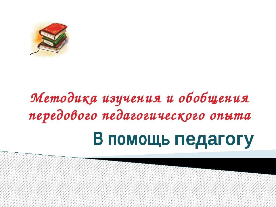 Методика изучения и обобщения передового педагогического опыта В помощь педаг...