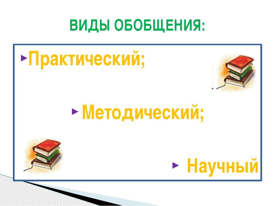 Практический; Методический; Научный ВИДЫ ОБОБЩЕНИЯ: