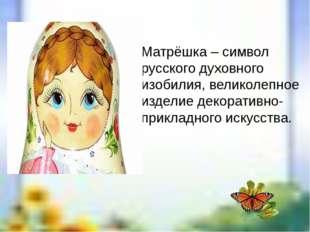 Матрёшка – символ русского духовного изобилия, великолепное изделие декоратив