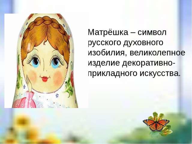 Матрёшка – символ русского духовного изобилия, великолепное изделие декоратив...