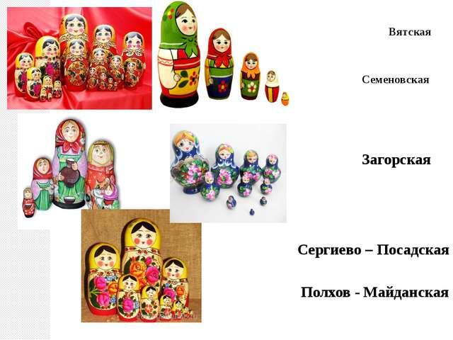 Сергиево – Посадская Полхов - Майданская Вятская Семеновская Загорская