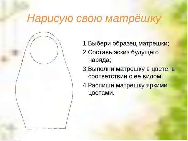 Нарисую свою матрёшку 1.Выбери образец матрешки; 2.Составь эскиз будущего нар...