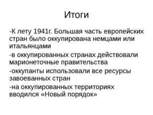 Итоги -К лету 1941г. Большая часть европейских стран было оккупирована немцам
