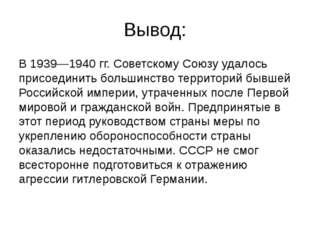 Вывод: В 1939—1940 гг. Советскому Союзу удалось присоединить большинство терр