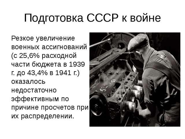 Подготовка СССР к войне Резкое увеличение военных ассигнований (с 25,6% расхо...