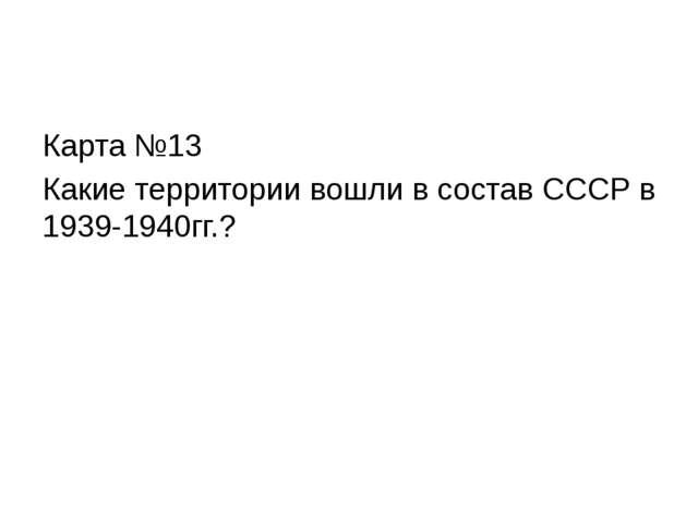 Карта №13 Какие территории вошли в состав СССР в 1939-1940гг.?