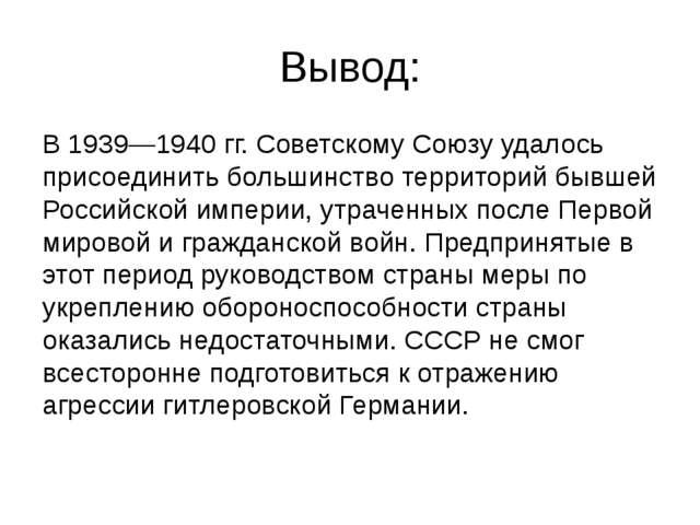 Вывод: В 1939—1940 гг. Советскому Союзу удалось присоединить большинство терр...