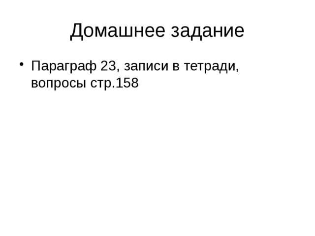 Домашнее задание Параграф 23, записи в тетради, вопросы стр.158