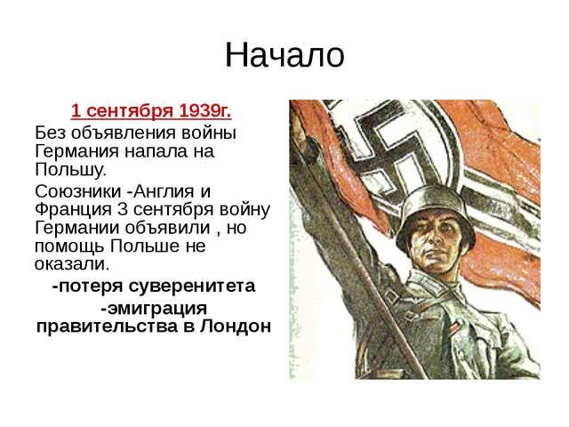 Начало 1 сентября 1939г. Без объявления войны Германия напала на Польшу. Союз...