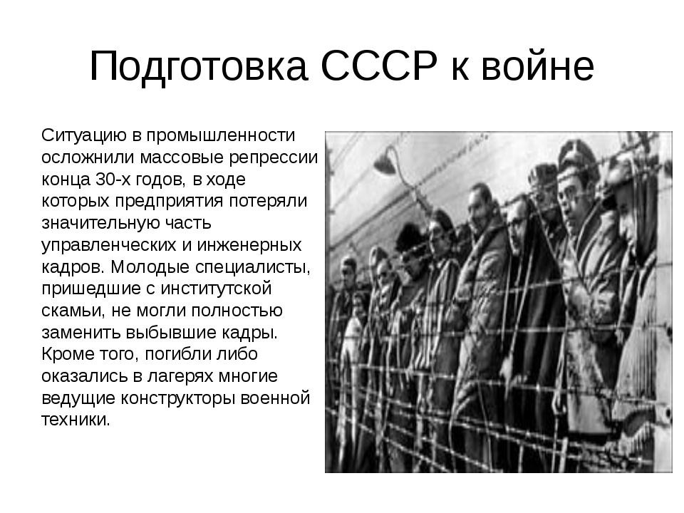 Подготовка СССР к войне Ситуацию в промышленности осложнили массовые репресси...