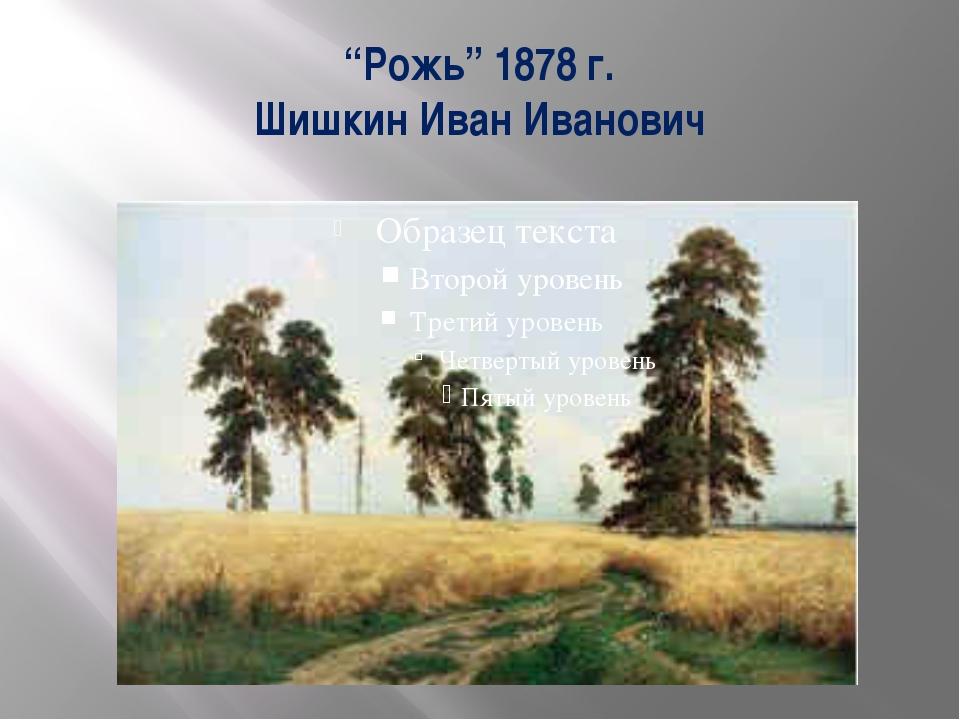 """""""Рожь"""" 1878 г. Шишкин Иван Иванович"""