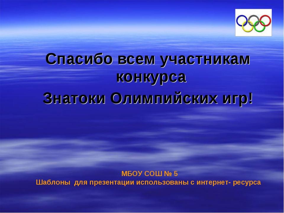 Спасибо всем участникам конкурса Знатоки Олимпийских игр! МБОУ СОШ № 5 Шаблон...