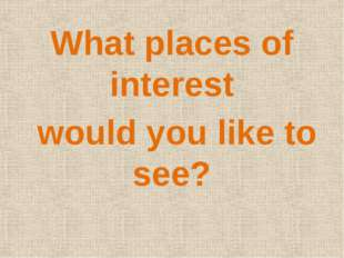 What places of interest would you like to see?