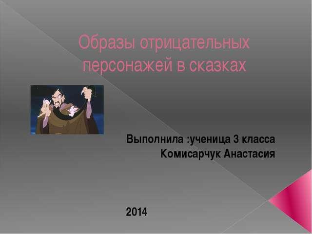 Образы отрицательных персонажей в сказках Выполнила :ученица 3 класса Комисар...